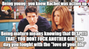 "Love, Break, and Fuck: Being young , you knew Rachel was acting  Being mature means knowing that DESPITE  THAT YOU DONT FUCK ANOTHER GIRLthe  layyou tought with the ""love of yourlite On a break from thinking maybe"