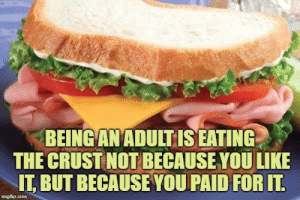 Memes, 🤖, and You: BEINGANADULTIS EATING  THE CRUST NOT BECAUSE YOU LIKE  IT BUT BECAUSEYOU PAID FOR IT