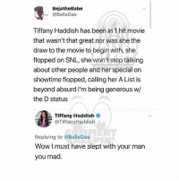 Memes, Snl, and Wow: BejatheBabe  ...@BelleDae  Tiffany Haddish has been in 1 hit movie  that wasn't that great nor was she the  draw to the movie to begin with, she  flopped on SNL, she won't stop talking  about other people and her special on  showtime flopped, calling her A List is  beyond absurd I'm being generous w/  the D status  Tiffany Haddish  @TiffanyHaddish  Replying to @BelleDae  Wow I must have slept with your man  you mad Ballerific Comment Creepin 🌾👀🌾 TiffanyHaddish commentcreepin