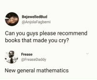 Books, Facts, and Memes: BejewelledBud  @AnjolaFagbemi  Can you guys please recommend  books that made you cry?  Frease  aFreaseDaddy  New general mathematics Facts😂