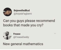Books, Mathematics, and Can: BejewelledBud  @AnjolaFagbemi  Can you guys please recommend  books that made you cry?  Frease  @FreaseDaddy  New general mathematics