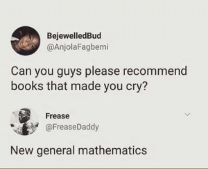 Books, Mathematics, and Can: BejewelledBud  @AnjolaFagbemi  Can you guys please recommend  books that made you cry?  Frease  @FreaseDaddy  New general mathematics I can relate