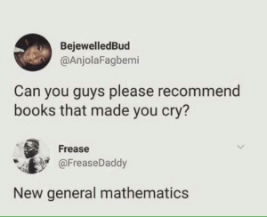Books, Dank, and Memes: BejewelledBud  @AnjolaFagbemi  Can you guys please recommend  books that made you cry?  Frease  @FreaseDaddy  New general mathematics Books that make you cry. by EviscerationNation MORE MEMES