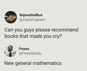 Books, Dank, and Memes: BejewelledBud  @AnjolaFagbemi  Can you guys please recommend  books that made you cry?  Frease  @FreaseDaddy  New general mathematics Every single page of it by jaswantrathod MORE MEMES