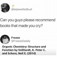"Books, Memes, and School: @bejewelledbud  Can you guys please recommend  books that made you cry?  Frease  @FreaseDaddy  Organic Chemistry: Structure and  Function by Vollhardt, K. Peter C.  and Schore, Neil E. (2014) A textbook I had in school called ""Math Makes Sense""...I think not."