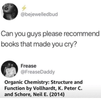 Books, Irl, and Me IRL: @bejewelledbud  Can you guys please recommend  books that made you cry?  Frease  @FreaseDaddy  Organic Chemistry: Structure and  Function by Vollhardt, K. Peter C.  and Schore, Neil E. (2014) me irl
