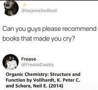 Books, Chemistry, and Can: @bejewelledbud  Can you guys please recommend  books that made you cry?  Frease  @FreaseDaddy  Organic Chemistry: Structure and  Function by Vollhardt, K. Peter C.  and Schore, Neil E. (2014) Recommendation made.