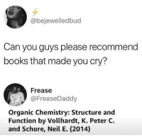 Books, Tumblr, and Http: @bejewelledbud  Can you guys please recommend  books that made you cry?  Frease  @FreaseDaddy  Organic Chemistry: Structure and  Function by Vollhardt, K. Peter C.  and Schore, Neil E. (2014) @studentlifeproblems