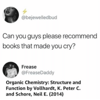 Books, Memes, and 🤖: @bejewelledbud  Can you guys please recommend  books that made you cry?  Frease  @FreaseDaddy  Organic Chemistry: Structure and  Function by Vollhardt, K. Peter C.  and Schore, Neil E. (2014)