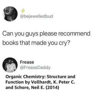 Books, Dank, and Memes: @bejewelledbud  Can you guys please recommend  books that made you cry?  Frease  @FreaseDaddy  Organic Chemistry: Structure and  Function by Vollhardt, K. Peter C.  and Schore, Neil E. (2014) Devastated my very soul by Scaulbylausis MORE MEMES