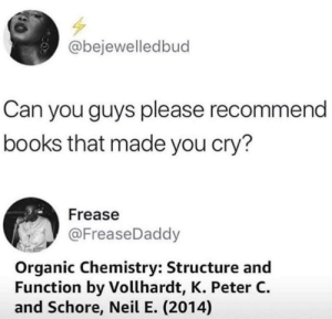 Books, Dank, and Memes: @bejewelledbud  Can you guys please recommend  books that made you cry?  Frease  @FreaseDaddy  Organic Chemistry: Structure and  Function by Vollhardt, K. Peter C.  and Schore, Neil E. (2014) me irl by _itsgomesz MORE MEMES