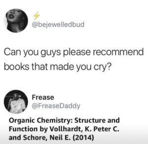 Books, Dank, and Memes: @bejewelledbud  Can you guys please recommend  books that made you cry?  Frease  @FreaseDaddy  Organic Chemistry: Structure and  Function by Vollhardt, K. Peter C.  and Schore, Neil E. (2014) A true tragedy by Pirate_Redbeard MORE MEMES