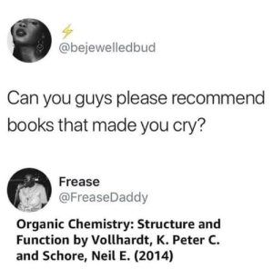 Books, Dank, and Fuck You: @bejewelledbud  Can you guys please recommend  books that made you cry?  Frease  @FreaseDaddy  Organic Chemistry: Structure and  Function by Vollhardt, K. Peter C.  and Schore, Neil E. (2014) Fuck you orgo by Palana MORE MEMES