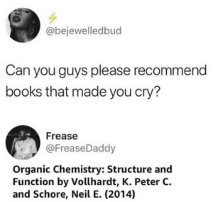 Books, Dank, and Memes: bejewelledbud  Can you guys please recommend  books that made you cry?  Frease  @FreaseDaddy  Organic Chemistry: Structure and  Function by Vollhardt, K. Peter C.  and Schore, Neil E. (2014) Deadass b by ThatsAgg MORE MEMES