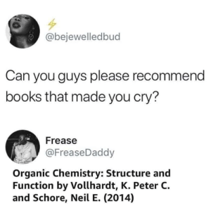 Absolute Garbage but enjoy: @bejewelledbud  Can you guys please recommend  books that made you cry?  Frease  @FreaseDaddy  Organic Chemistry: Structure and  Function by Vollhardt, K. Peter C  and Schore, Neil E. (2014) Absolute Garbage but enjoy