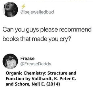 meirl: @bejewelledbud  Can you guys please recommend  books that made you cry?  Frease  @FreaseDaddy  Organic Chemistry: Structure and  Function by Vollhardt, K. Peter C  and Schore, Neil E. (2014) meirl