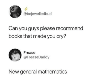 Books, Mathematics, and Can: @bejewelledbud  Can you guys please recommend  books that made you cry?  Frease  @FreaseDaddy  New general mathematics