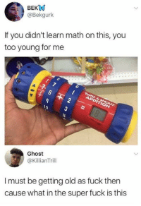 Funny, Fuck, and Ghost: BEK  @Bekgurk  If you didn't learn math on this, you  too young for me  Ghost  @KillianTrill  Imust be getting old as fuck then  cause what in the super fuck is this
