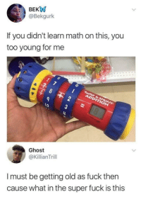 Fuck, Ghost, and Math: @Bekgurk  If you didn't learn math on this, you  too young for me  8  lo 3  Ghost  @KillianTrill  I must be getting old as fuck thern  cause what in the super fuck is this