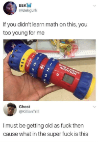 Fuck, Ghost, and Math: BEKW  @Bekgurlk  If you didn't learn math on this, you  too young for me  2  3  lo  Ghost  @KillianTrill  I must be getting old as fuck ther  cause what in the super fuck is this <p>I had twist and shout division</p>