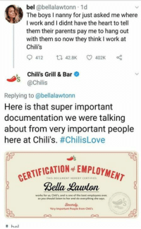 Chilis, Parents, and Work: bel @bellalawtonn 1d  The boys I nanny for just asked me where  I work and I didnt have the heart to tell  them their parents pay me to hang out  with them so now they think I work at  Chili's  412 42.8K 402K  , Chili's Grill & Bar  S @Chilis  Replying to @bellalawtonn  Here is that super important  documentation we were talking  about from very important people  here at Chili's. #ChilisLove  FICATION EMPLOYMEN  THIS DOCUMENT HERERY CERTIFIE  Bella Hauvton  works for us Chiltis and is one of the best employees ever  so you should listen to her and do everything she says  Sincerely  Very Important People from Chil's