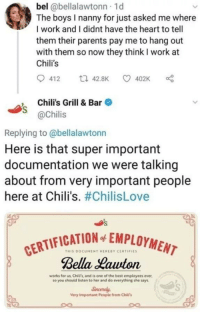 Chilis, Parents, and Work: bel @bellalawtonn 1d  The boys I nanny for just asked me where  I work and I didnt have the heart to tell  them their parents pay me to hang out  with them so now they think I work at  Chili's  , Chili's Grill & Bar  @Chilis  Replying to @bellalawtonn  Here is that super important  documentation we were talking  about from very important people  here at Chili's. #ChilisLove  TIFICATION SENPLOYMENT  THIS DOCUMENT HEREBY CE TiFIES  Bella Lauton  works for us, Chili's, and is one of the best employees ever,  so you should listen to her and do everything she says  iga  Very Important People from Chiti's Not a lie anymore! via /r/wholesomememes https://ift.tt/2xPFRDN