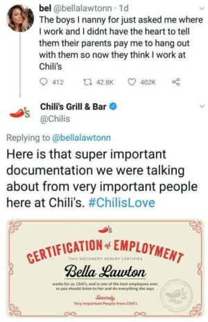 Chilis, Parents, and Work: bel @bellalawtonn 1d  The boys I nanny for just asked me where  I work and I didnt have the heart to tell  them their parents pay me to hang out  with them so now they think I work at  Chili's  412 t42.8K 402K  Chili's Grill & Bar  @Chilis  Replying to @bellalawtonn  Here is that super important  documentation we were talking  about from very important people  here at Chili's. #ChilisLove  CATION EMPLOYMENT  THIS DOCUMENT HERERY CERTIFIES  Bella Hawton  works for us, Chili's, and is one of the best employees ever,  so you should listen to her and do everything she says  Sncerely  Very Important People from Chili's Wholesome Chili