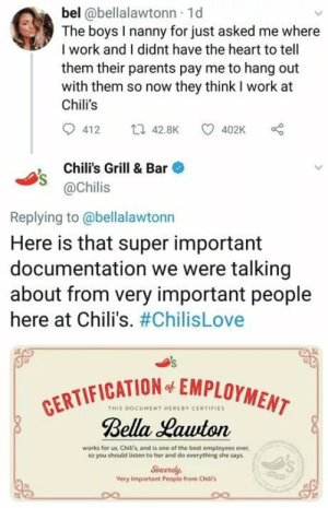 Good guy Chilis: bel @bellalawtonn 1d  The boys I nanny for just asked me where  I work and I didnt have the heart to tell  them their parents pay me to hang out  with them so now they think I work at  Chili's  412 42.8K 402K  , Chili's Grill & Bar  @Chilis  Replying to@bellalawtonn  Here is that super important  documentation we were talking  about from very important people  here at Chili's. #ChilisLove  CATION EMPLOYMENT  THIS DOCUMENT HEREBY CERTIFIES  Bella Hawton  works for us, Chili's, and is one of the best employees ever,  so you should listen to her and do everything she says  Sincerely,  Very Important People from Chili's Good guy Chilis