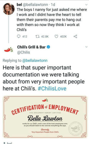 Wholesome Chilis Twitter.: bel @bellalawtonn 1d  The boys I nanny for just asked me where  I work and I didnt have the heart to tell  them their parents pay me to hang out  with them so now they think I work at  Chili's  412 4.8K  402K o  Chili's Grill & Bar  @Chilis  Replying to @bellalawtonn  Here is that super important  documentation we were talking  about from very important people  here at Chili's. #ChilisLove  FICATION EMPLOYMEN  THIS DOCUMENT HEREBY CERTIFIES  Bella Lauuton  works for us, Chili's, and is one of the best employees ever,  so you should listen to her and do everything she says  Sincerely,  Very Important People from Chili's Wholesome Chilis Twitter.