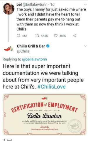Hereby: bel @bellalawtonn 1d  The boys I nanny for just asked me where  I work and I didnt have the heart to tell  them their parents pay me to hang out  with them so now they think I work at  Chili's  412  42.8K 4  402K  , Chili's Grill & Bar  @Chilis  Replying to @bellalawtonn  Here is that super important  documentation we were talking  about from very important people  here at Chili's. #ChilisLove  FICATION EMPLOYMEM  THIS DOCUMENT HEREBY CERTIFIES  Bella Hauton  works for us, Chili's, and is one of the best employees ever  so you should listen to her and do everything she says  Sincerely  Very Important People from Chili's  rs