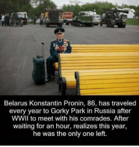 Memes, Russia, and Travel: Belarus Konstantin Pronin, 86, has traveled  every year to Gorky Park in Russia after  WWll to meet with his comrades. After  waiting for an hour, realizes this year,  he was the only one left. Sad to be the last one!!!!