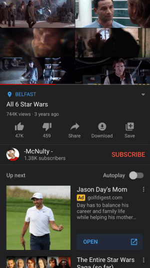 Family, Life, and Movies: BELFAST  All 6 Star Wars  744K views 3 years ago  Share  Download  47K  459  Save  -McNulty  SUBSCRIBE  1.38K subscribers  Autoplay  Up next  Jason Day's Mom  Ad golfdigest.com  Day has to balance his  career and family life  while helping his mother...  OPEN  The Entire Star Wars  Saga (so far)  ШШ This lad posted 6 Star Wars movies at once (reposted)
