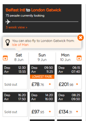 Bad, London, and Software: Belfast Intl to London Gatwick  75 people currently looking  3 week view>  You can also fly to London Gatwick from:  Isle of Man  Sat  Sun  9 Jun  Mon  8 Jun  10 Jun  Dep  12:30  Dep  09:50  Dep  06:15  07:40  Arr  13:55  Arr  11:25  Arr  LOWEST FARE  £78.76  £201.98  Sold out  Dep  16:20  Dep  14:20  Dep  08:25  Arr  17:50  Arr  16:00  Arr  09:50  £97.95  £134.31  Sold out  X Their software is almost as bad as their flights.
