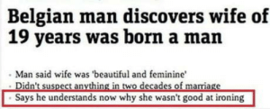 omg-humor:Topkek: Belgian man discovers wife of  19 years was born a man  Man said wife was 'beautiful and feminine  Says he understands now why she wasn't good at ironing omg-humor:Topkek