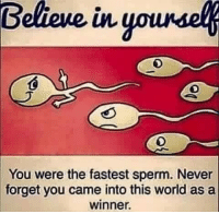 Memes, World, and Never: Belicue  in  younse  You were the fastest sperm. Never  forget you came into this world as a  winner.
