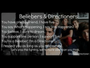 Beliebers, Respect, and Boyfriend: Beliebers & Directioner  You have one boyfriend, I have five.  You say Whaf's happening, I say Vas Happenin?  You believe, I dare to drea  You support one person, I support five.  ou're a Belieber, I'm a Direction  respect you as long as you respect me.  Let's stop the fighting, we're more alike than you think  irectioner. We're more alike than you think