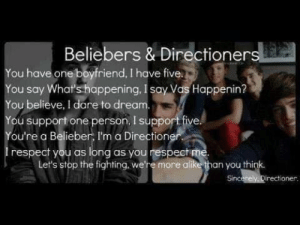 Beliebers, Respect, and Boyfriend: Beliebers & Directioner  You have one boyfriend, I hove five.  You say What's happening, I say Vas Happenin?  You believe, I dare to dream.  You support one person, I support five  ou're a Belieber, I'm a Directioner  respect you as long as you respect me.  Let's stop the fightinq, we're more alike than you thi  irectioner Ben Watts.