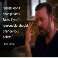 """Facts, Memes, and Change: """"Beliefs don't  change facts.  Facts, if you're  reasonable, should  change your  beliefs  Ricky Gervais"""