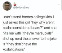 "College, Nerd, and Shut Up: @Believablee  I can't stand honors college kids. i  just asked this girl ""hey why aren't  koalas considered bears?"" and she  hits me with ""they're marsupials""  shut up nerd the answer to the joke  is ""they don't have the  koalafications"" Nerd"