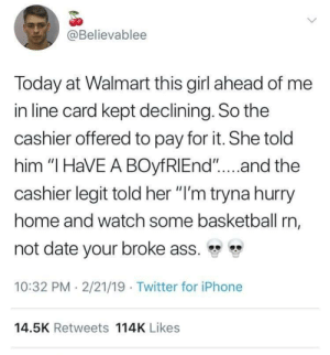 "Ass, Basketball, and Iphone: @Believablee  Today at Walmart this girl ahead of me  in line card kept declining. So the  cashier offered to pay for it. She told  him ""I HaVE A BOyfRIEnd""...and the  cashier legit told her ""I'm tryna hurry  home and watch some basketball rn,  not date your broke ass. ""  10:32 PM 2/21/19 Twitter for iPhone  14.5K Retweets 114K Likes That probably never happened"