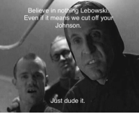 Dude, Means, and Believe: Believe in nothing Lebowski.  Even if it means we cut off you  Johnson.  Just dude it. Nihilists dude.