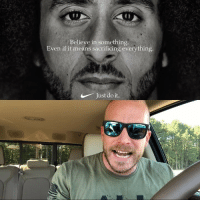 Just Do It, Life, and Memes: Believe in something  Even if it means sacrificing everything.  Just do it. This whole @nike @kaepernick7 thing isn't about a movement....say it with me IT'S ABOUT MONEY!!! truth real life money nike nfl
