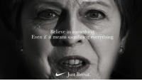 Memes, Best, and Best One Yet: Believe in something  Even if it means sacrificing everything  Just Brexit. Best one yet