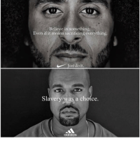 Adidas, Funny, and Just Do It: Believe in something  Even if it means sacrificing everything  Just do it.  Slavery was a choice  adidas Which team you on ... Nike ... or adidas 🧐🧐🧐🧐