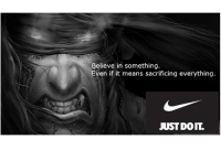 Means, Believe, and You: Believe in something.  Even if it means sacrificing everything  JUST DOIT. Ive sacrificed everything, what have you given?