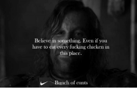 Fucking, Game of Thrones, and Chicken: Believe in something. Even if you  have to eat every fucking chicken in  this place.  Bunch of cunts