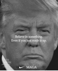Just Do It, Believe, and You: Believe in something.  Even if you just made it up.  TE  MAGA Just do it