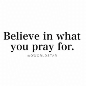 Believe So Hard That It Becomes Reality.... 🙌: Believe in what  you pray for.  @ Q WORLDSTAR Believe So Hard That It Becomes Reality.... 🙌