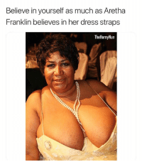 Memes, Dress, and Girl: Believe in yourself as much as Aretha  Franklin believes in her dress straps  TheHornyNun Damn girl 👀 pearlnecklace