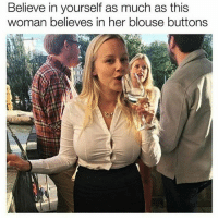 "Funny, Lol, and Meme: Believe in yourself as much as this  woman believes in her blouse buttons 🙌 - 1. Like the post 🙌 - 2. Follow @DNF.Gaming 🙌 - 3. Comment ""Done"" letter by letter! 97% failed 😭 Tags ignore cod callofduty codmemes callofdutymemes lol gamingmemes funnymeme funnymemes blackops nochill funnyaf xbox xbox360 xboxlive playstation psn xboxone xbox360 bo3 bo2 mwr mw3 hashtag modernwarfare hilarious relatable infiniteware meme memes gaming follow4follow"